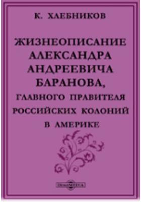 Жизнеописание Александра Андреевича Баранова, главного правителя российских колоний в Америке