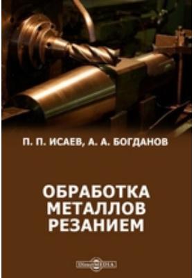 Обработка металлов резанием (резание металлов, режущий инструмент, металлорежущие станки)