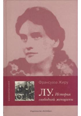 Лу. История свободной женщины = LOU. Histoire d'une femmme libre : Роман