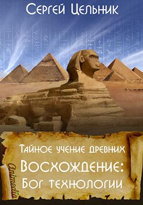 Тайное учение древних. Восхождение: Бог технологии