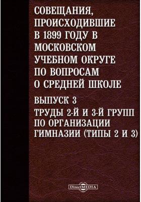 Совещания, происходившие в 1899 году в Московском учебном округе по вопросам о средней школе(типы 2 и 3). Вып. 3. Труды 2-й и 3-й групп по организации гимназии
