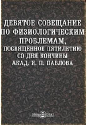 Девятое совещание по физиологическим проблемам, посвященное пятилетию со дня кончины академика И. П. Павлова