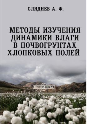 Методы изучения динамики влаги в почвогрунтах хлопковых полей: монография