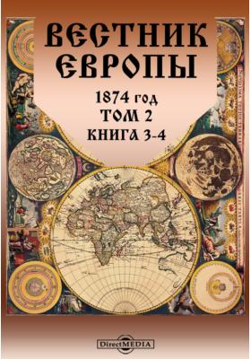 Вестник Европы. 1874. Т. 2, Книга 3-4, Март-апрель