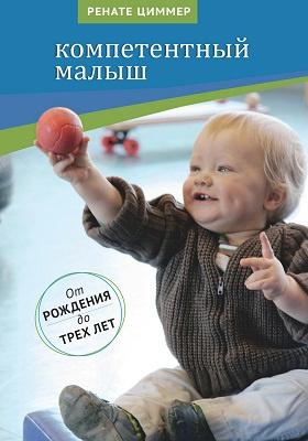 Компетентный малыш : руководство для родителей с многочисленными примерами увлекательных подвижных игр. От рождения до трех лет: методическое пособие