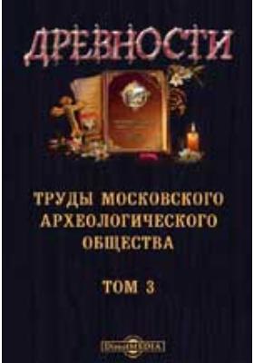 Древности. Труды Московского археологического общества: журнал. 1873. Т. 3
