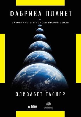Фабрика планет : экзопланеты и поиски второй Земли: научно-популярное издание