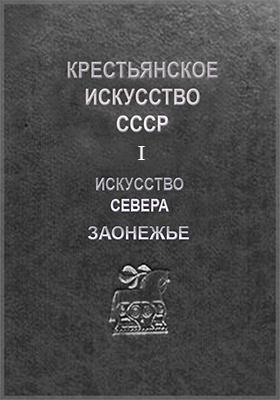 Крестьянское искусство СССР: сборник секции крестьянского искусства. Вып. 1. Искусство Севера. Заонежье