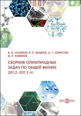 Сборник олимпиадных задач по общей физике (2012–2013 гг.): методическое руководство