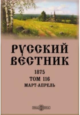 Русский Вестник: журнал. 1875. Т. 116, Март-апрель