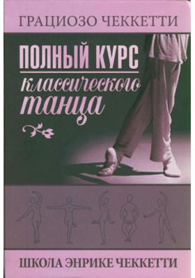 Полный курс классического танца = Manuale completo Di Danza classica : Школа Энрике Чеккетти