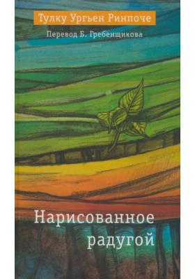 Нарисованное радугой = RAINBOW PAINTING : Собрание наставлений по различным аспектам стадий зарождения и завершения