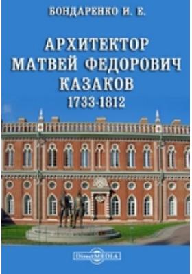 Архитектор Матвей Федорович Казаков. 1733-1812