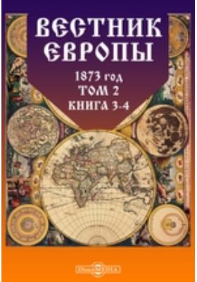 Вестник Европы. 1873. Т. 2, Книга 3-4, Март-апрель