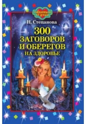 300 заговоров и оберегов на здоровье: научно-популярное издание