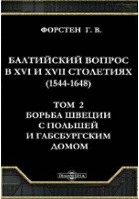 Балтийский вопрос в XVI и XVII столетиях (1544-1648). Т.2. Борьба Швеции с Польшей и Габсбургским домом. (30-летняя война): монография