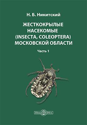 Жесткокрылые насекомые (Insecta, Coleoptera) Московской области: монография : в 3 частях, Ч. 1