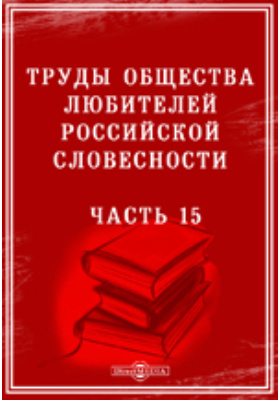 Труды Общества любителей российской словесности, Ч. 15