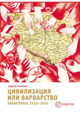 Цивилизация или варварство : Закарпатье 1918–1945: монография