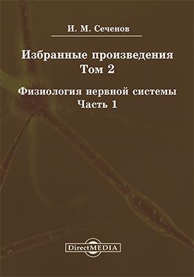 Избранные произведения. Т. 2. Физиология нервной системы, Ч. 1