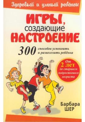 Игры, создающие настроение = Spirit Games (300 Fun Activities That Bring Children Comfort and Joy) : Второе издание