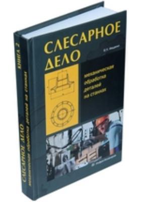 Слесарное дело : Механическая обработка деталей на станках: учебное пособие. Книга 2