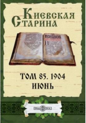 Киевская Старина: журнал. 1904. Т. 85, Июнь