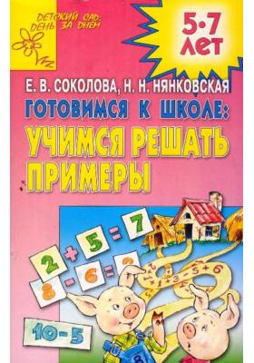 Готовимся к школе. Учимся решать примеры : Развивающая тетрадь для детей 5-7 лет