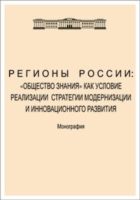 Регионы России : «Общество знания» как условие реализации стратегии модернизации и инновационного развития: монография