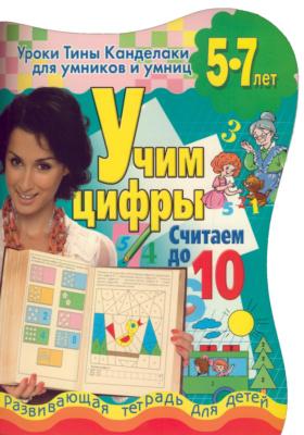 Учим цифры. Считаем до 10 : Развивающая тетрадь для детей 5-7 лет