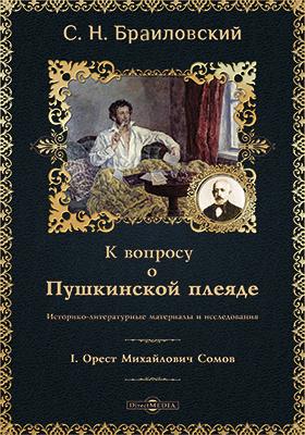 К вопросу о Пушкинской плеяде : I. Орест Михайлович Сомов: историко-литературные материалы и исследования