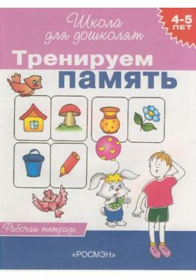 Тренируем память. 4-5 лет : Рабочая тетрадь