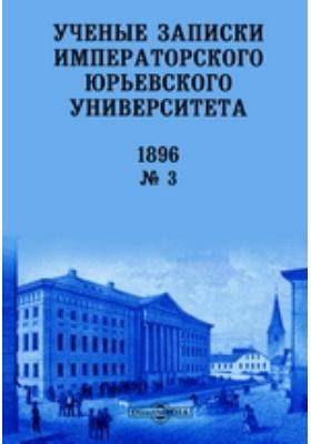 Ученые записки Императорского Юрьевского Университета: газета. 1896. № 3. 1896