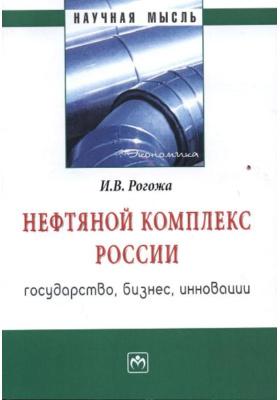 Нефтяной комплекс России: государство, бизнес, инновации : Монография