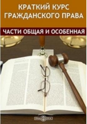 Краткий курс Гражданского права. Части общая и особенная