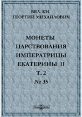 Монеты царствования Императрицы Екатерины II. № 35: духовно-просветительское издание. Т. II