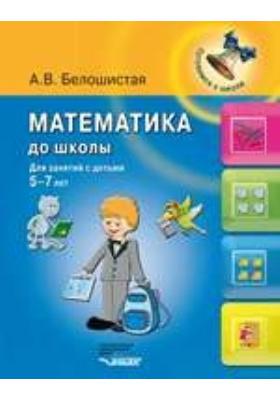 Математика до школы : для занятий с детьми 5–7 лет