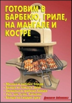 Готовим в барбекю, гриле, на мангале и костре: научно-популярное издание