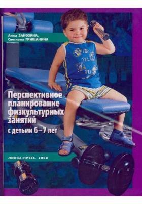 Перспективное планирование физкультурных занятий с детьми 6-7 лет : Пособие для педагогов дошкольных учреждений, студентов педвузов и колледжей