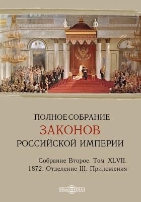 Полное собрание законов Российской империи. Собрание второе 1872. Приложения. Т. XLVII. Отделение III