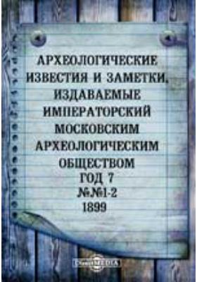 Археологические известия и заметки, издаваемые Императорский Московским археологическим обществом: журнал. 1899. №№ 1-2