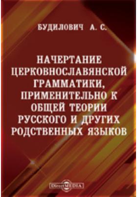Начертание церковнославянской грамматики, применительно к общей теории русского и других родственных языков