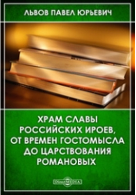 Храм славы российских ироев, от времен Гостомысла до царствования Романовых: публицистика