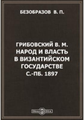 Грибовский В.М. Народ и власть в Византийском государстве. С.-Пб. 1897