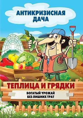 Теплица и грядки : богатый урожай без лишних затрат: научно-популярное издание