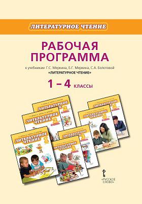Рабочая программа к учебникам Г.С. Меркина, Б.Г. Меркина, С.А. Болотовой «Литературное чтение». 1 - 4 классы: методическое пособие