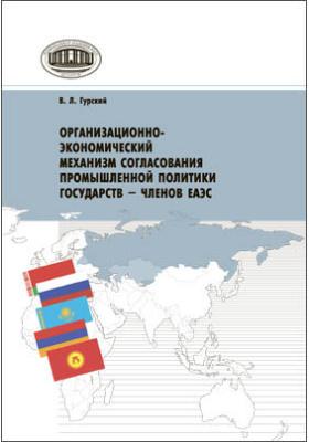Организационно-экономический механизм согласования промышленной политики государств – членов ЕАЭС: монография