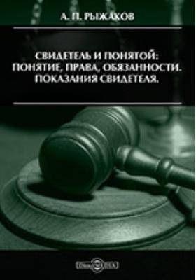 Свидетель и понятой: понятие, права, обязанности. Показания свидетеля. Научно-практическое руководство: монография