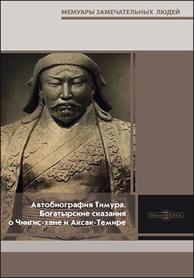Автобиография Тимура. Богатырские сказания о Чингис-хане и Аксак-Темире: документально-художественная