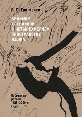 Велимир Хлебников в четырехмерном пространстве языка : избранные работы, 1958—2000-е годы: сборник научных трудов